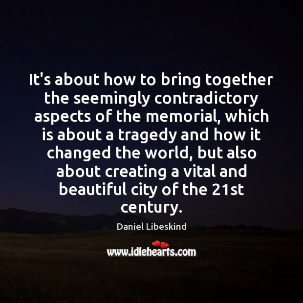 It's about how to bring together the seemingly contradictory aspects of the Daniel Libeskind Picture Quote