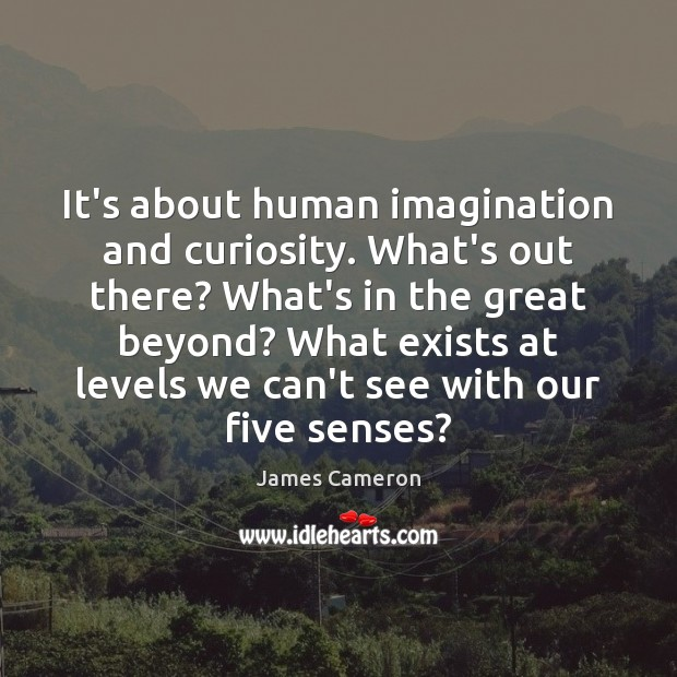 It's about human imagination and curiosity. What's out there? What's in the James Cameron Picture Quote