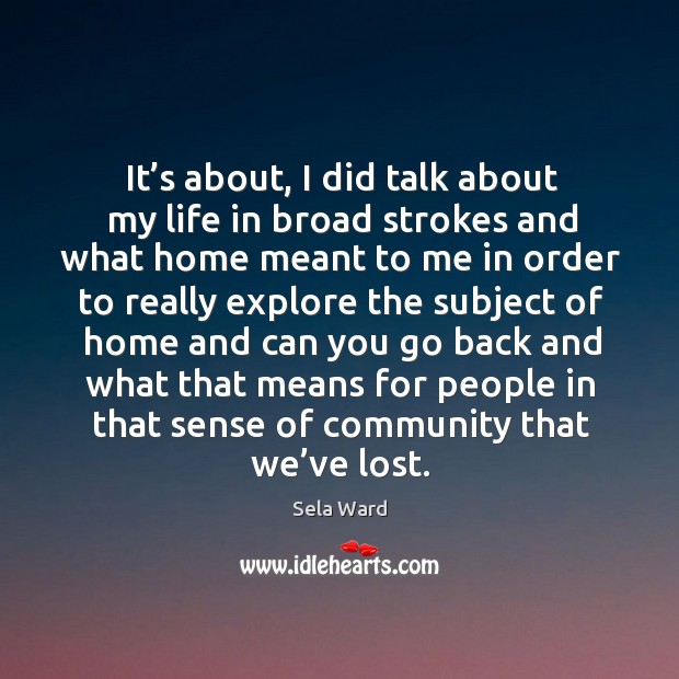 It's about, I did talk about my life in broad strokes and what home meant Image