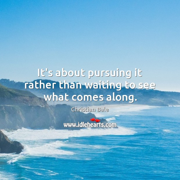It's about pursuing it rather than waiting to see what comes along. Image