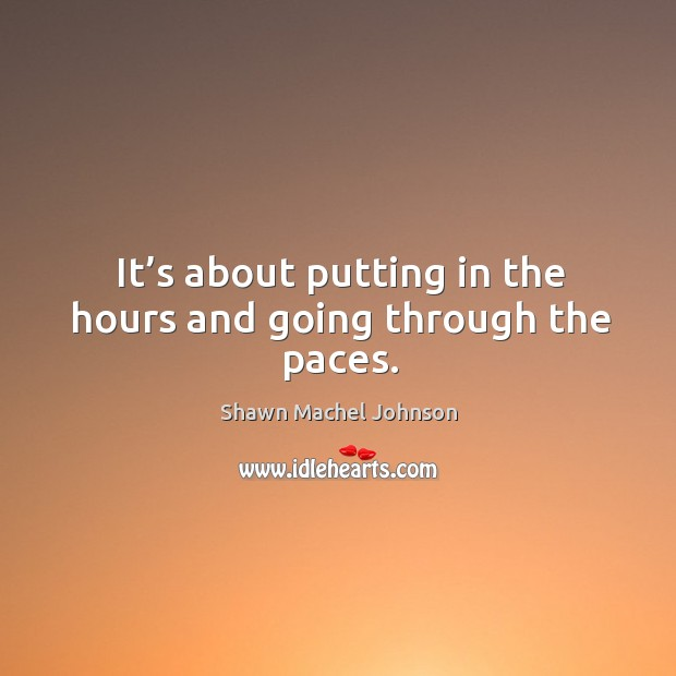 It's about putting in the hours and going through the paces. Shawn Machel Johnson Picture Quote