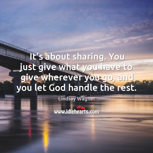 It's about sharing. You just give what you have to give wherever you go, and you let God handle the rest. Image