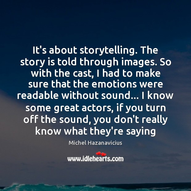 It's about storytelling. The story is told through images. So with the Michel Hazanavicius Picture Quote