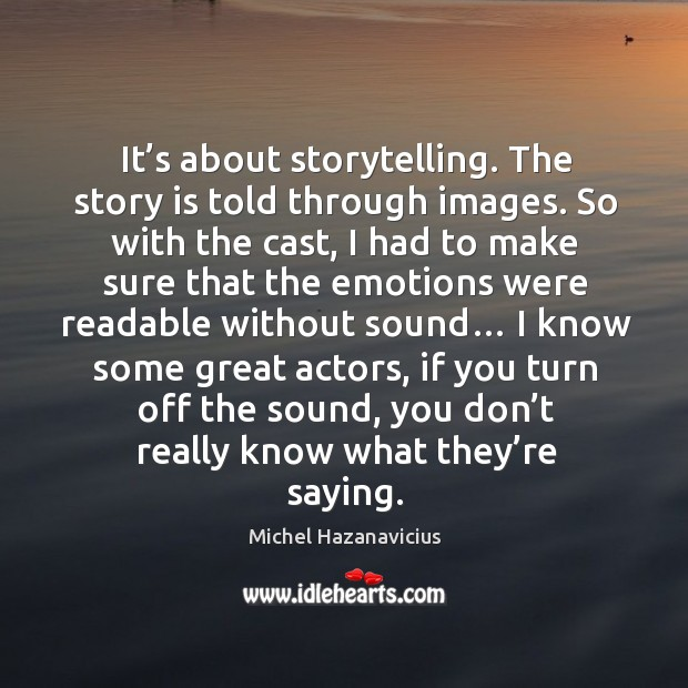 It's about storytelling. The story is told through images. Michel Hazanavicius Picture Quote