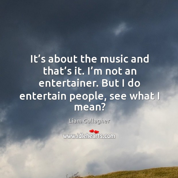 It's about the music and that's it. I'm not an entertainer. But I do entertain people, see what I mean? Image