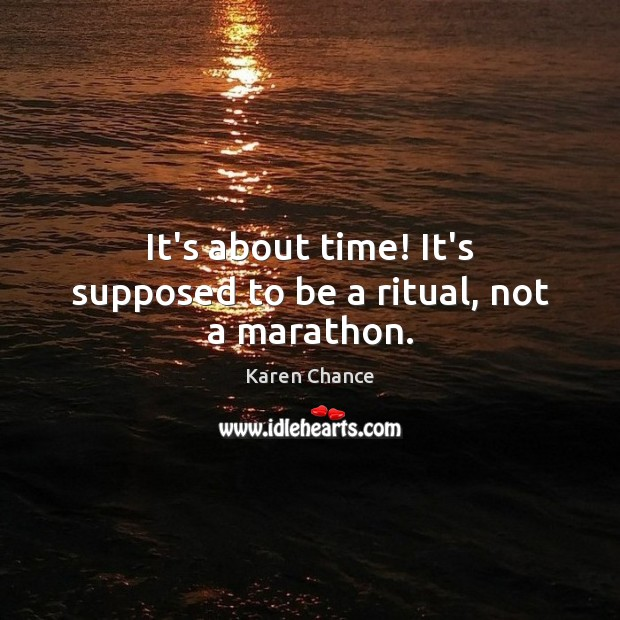 It's about time! It's supposed to be a ritual, not a marathon. Image