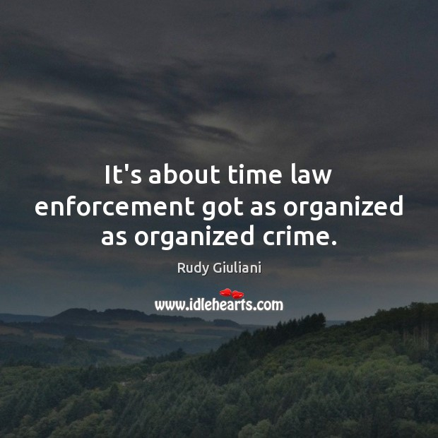 Rudy Giuliani Picture Quote image saying: It's about time law enforcement got as organized as organized crime.