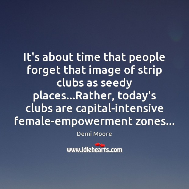 It's about time that people forget that image of strip clubs as Demi Moore Picture Quote