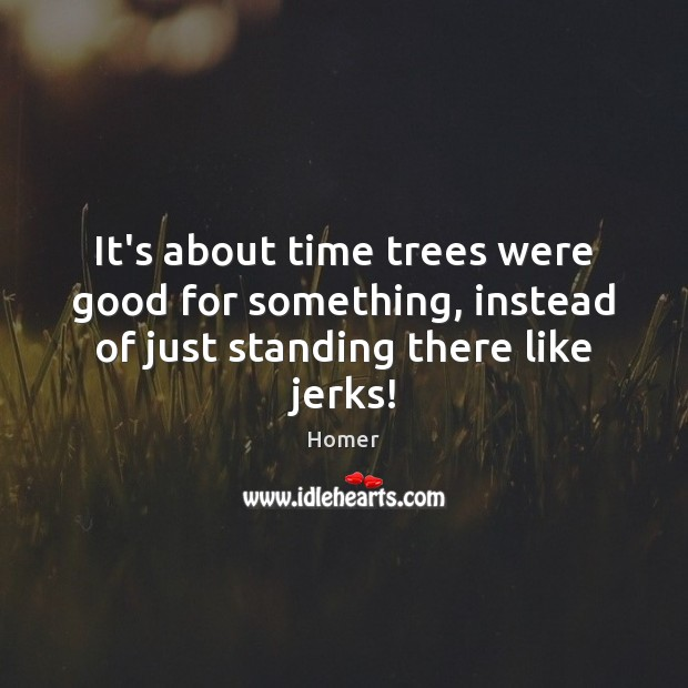 It's about time trees were good for something, instead of just standing there like jerks! Homer Picture Quote