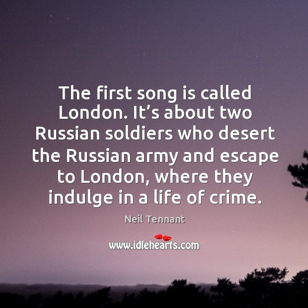 It's about two russian soldiers who desert the russian army and escape to london, where they indulge in a life of crime. Neil Tennant Picture Quote