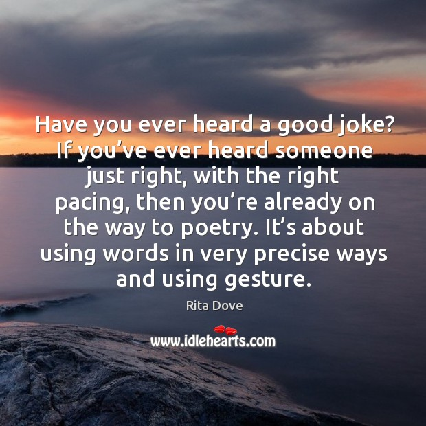 It's about using words in very precise ways and using gesture. Rita Dove Picture Quote