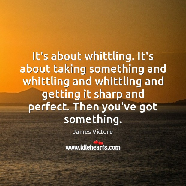 It's about whittling. It's about taking something and whittling and whittling and Image