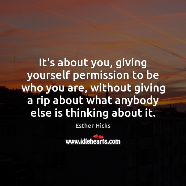 It's about you, giving yourself permission to be who you are, without Esther Hicks Picture Quote