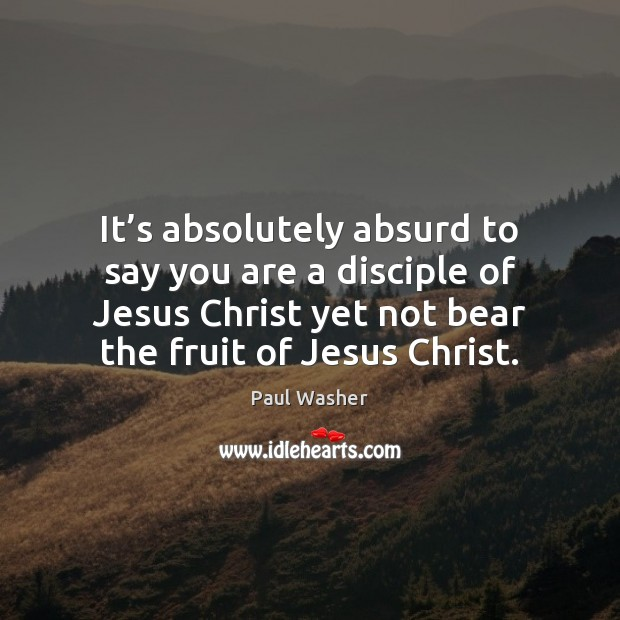 It's absolutely absurd to say you are a disciple of Jesus Paul Washer Picture Quote
