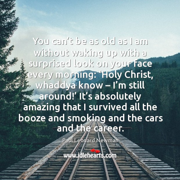 It's absolutely amazing that I survived all the booze and smoking and the cars and the career. Image