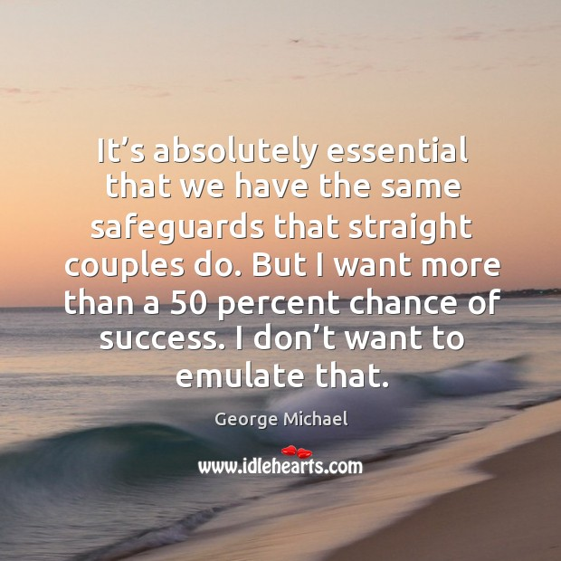 It's absolutely essential that we have the same safeguards that straight couples do. George Michael Picture Quote