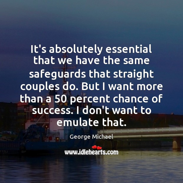 It's absolutely essential that we have the same safeguards that straight couples George Michael Picture Quote