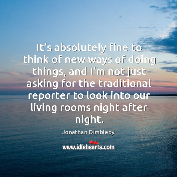 It's absolutely fine to think of new ways of doing things, and I'm not just asking for Jonathan Dimbleby Picture Quote