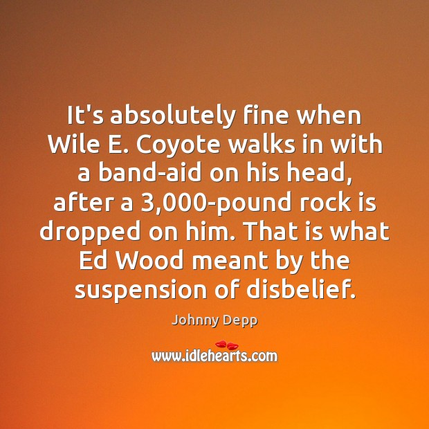 It's absolutely fine when Wile E. Coyote walks in with a band-aid Johnny Depp Picture Quote