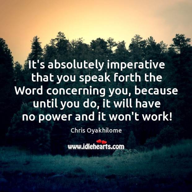It's absolutely imperative that you speak forth the Word concerning you, because Chris Oyakhilome Picture Quote