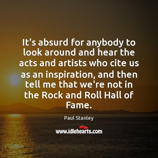 It's absurd for anybody to look around and hear the acts and Paul Stanley Picture Quote