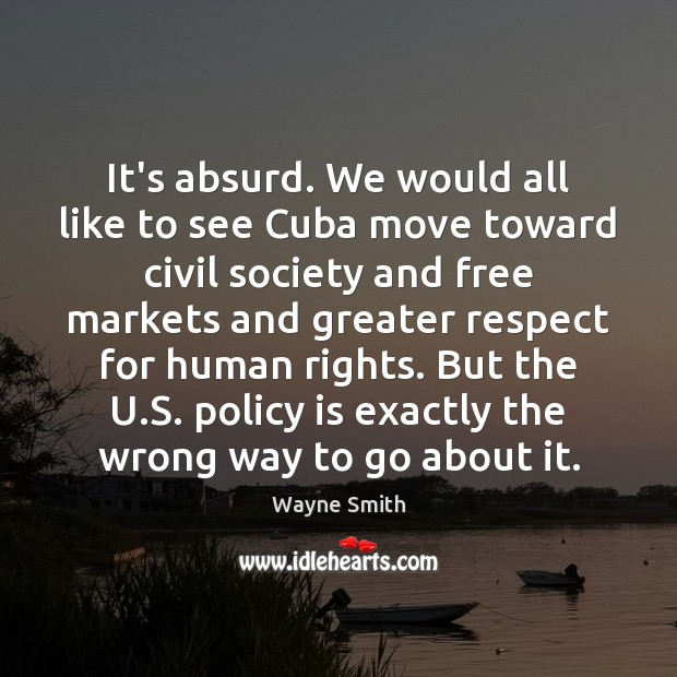 Image, It's absurd. We would all like to see Cuba move toward civil