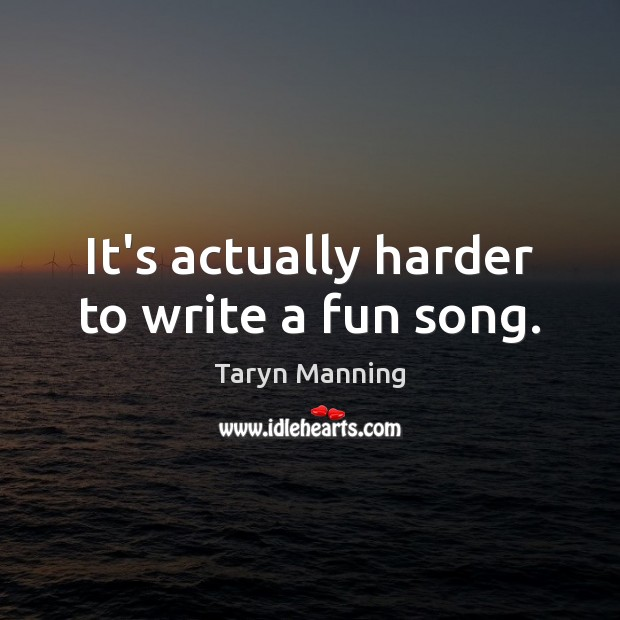 It's actually harder to write a fun song. Taryn Manning Picture Quote