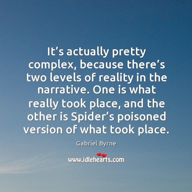 It's actually pretty complex, because there's two levels of reality in the narrative. Gabriel Byrne Picture Quote