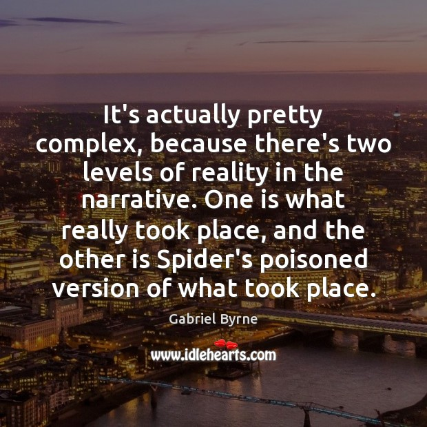 It's actually pretty complex, because there's two levels of reality in the Gabriel Byrne Picture Quote
