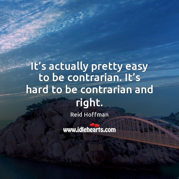 It's actually pretty easy to be contrarian. It's hard to be contrarian and right. Reid Hoffman Picture Quote