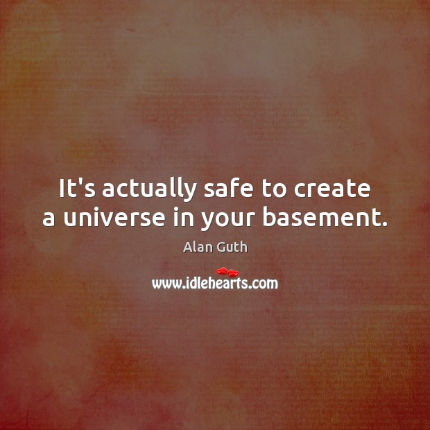 It's actually safe to create a universe in your basement. Image