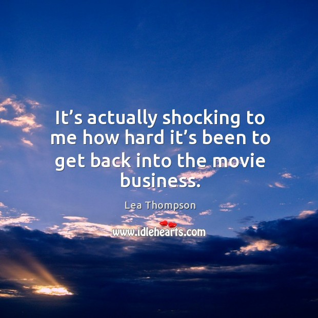 It's actually shocking to me how hard it's been to get back into the movie business. Image