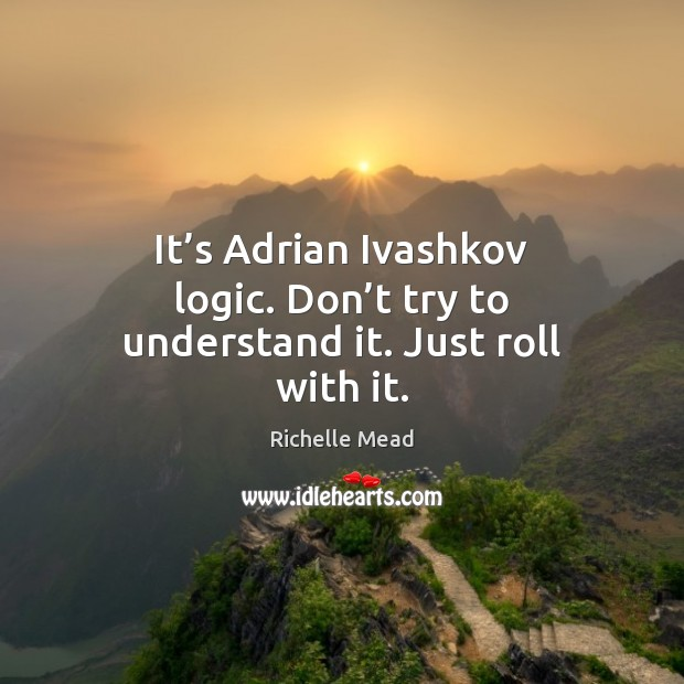 It's Adrian Ivashkov logic. Don't try to understand it. Just roll with it. Logic Quotes Image