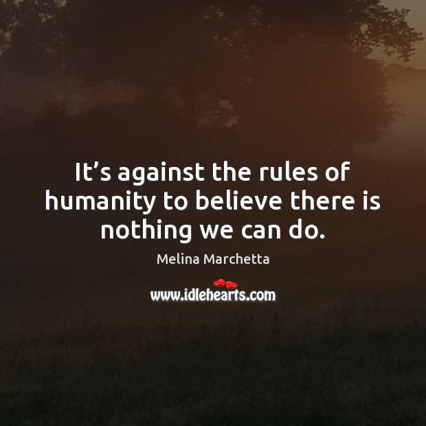 It's against the rules of humanity to believe there is nothing we can do. Melina Marchetta Picture Quote