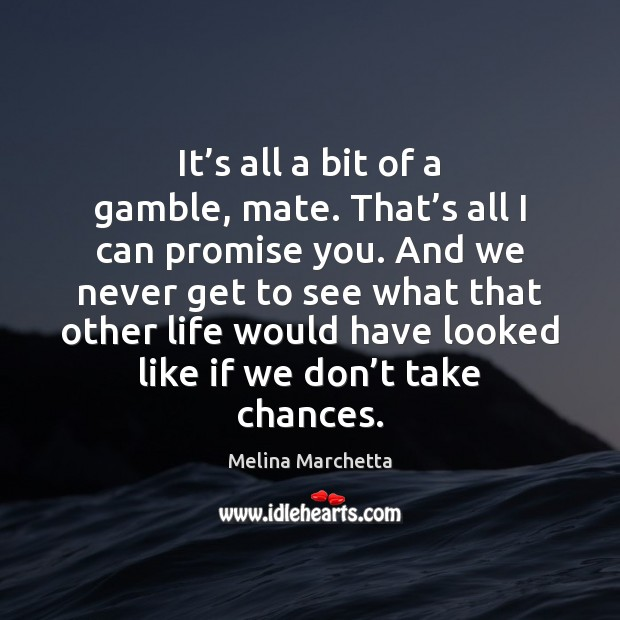 It's all a bit of a gamble, mate. That's all Melina Marchetta Picture Quote