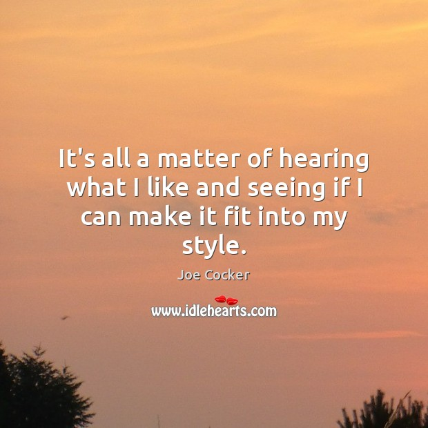 It's all a matter of hearing what I like and seeing if I can make it fit into my style. Joe Cocker Picture Quote