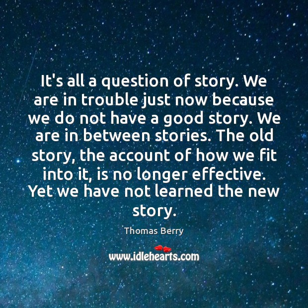 It's all a question of story. We are in trouble just now Thomas Berry Picture Quote
