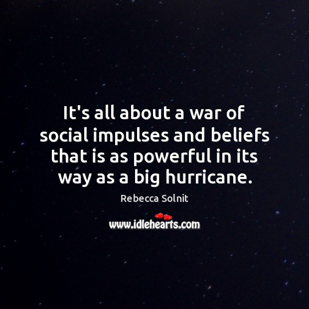 It's all about a war of social impulses and beliefs that is Rebecca Solnit Picture Quote