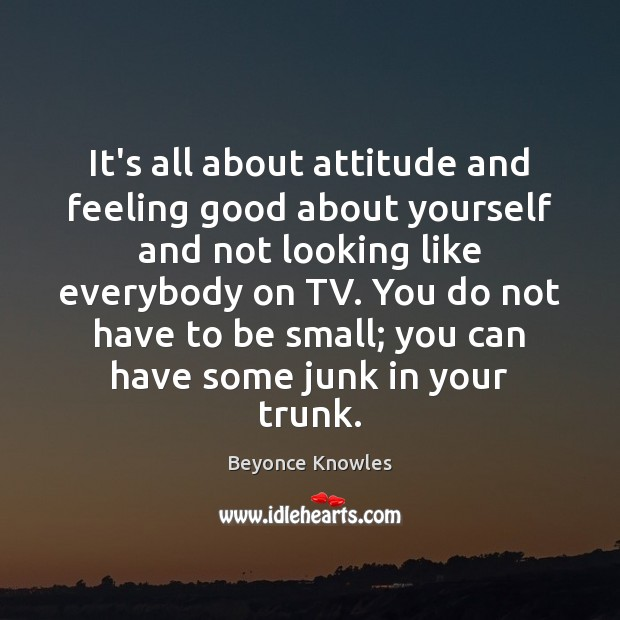 It's all about attitude and feeling good about yourself and not looking Beyonce Knowles Picture Quote