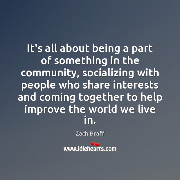 It's all about being a part of something in the community, socializing Zach Braff Picture Quote