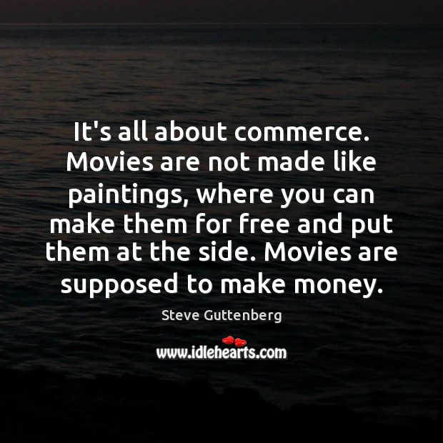It's all about commerce. Movies are not made like paintings, where you Steve Guttenberg Picture Quote