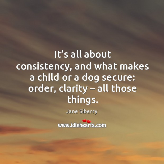 It's all about consistency, and what makes a child or a dog secure: order, clarity – all those things. Image