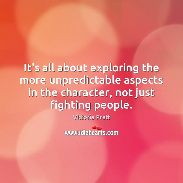 It's all about exploring the more unpredictable aspects in the character, not Victoria Pratt Picture Quote