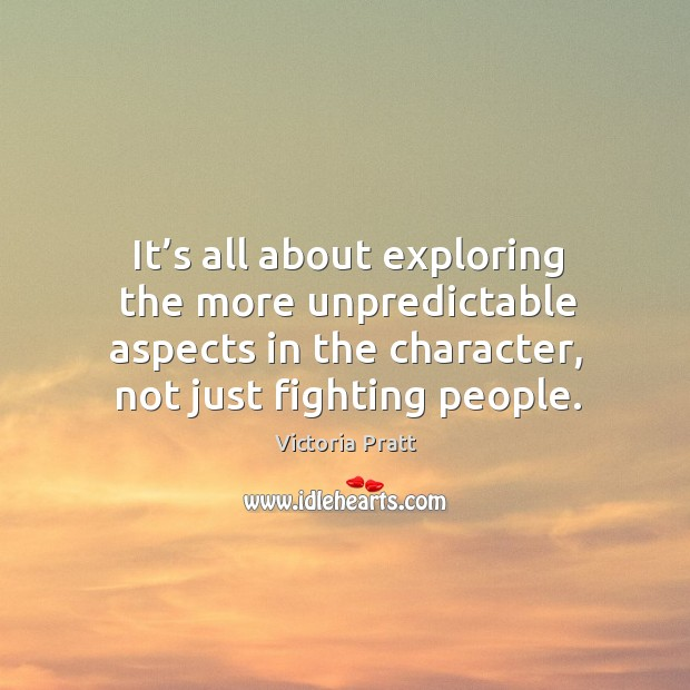 It's all about exploring the more unpredictable aspects in the character, not just fighting people. Victoria Pratt Picture Quote