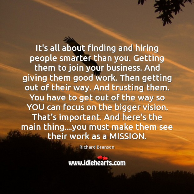 It's all about finding and hiring people smarter than you. Getting them Image