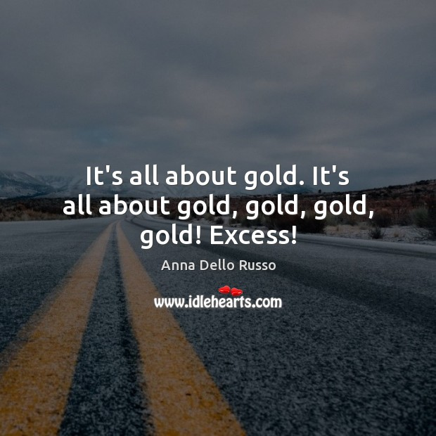 Image, It's all about gold. It's all about gold, gold, gold, gold! Excess!