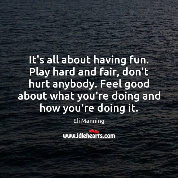 It's all about having fun. Play hard and fair, don't hurt anybody. Eli Manning Picture Quote