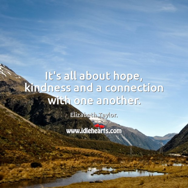 It's all about hope, kindness and a connection with one another. Elizabeth Taylor. Picture Quote