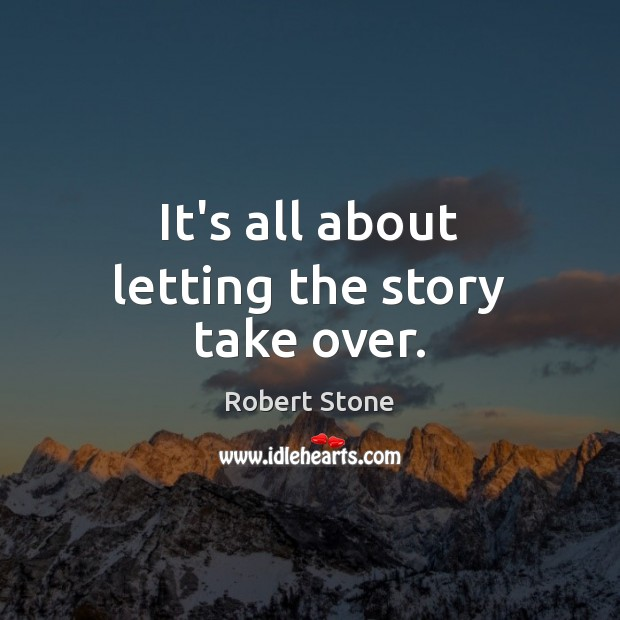 It's all about letting the story take over. Robert Stone Picture Quote