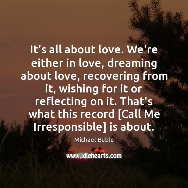 It's all about love. We're either in love, dreaming about love, recovering Michael Buble Picture Quote
